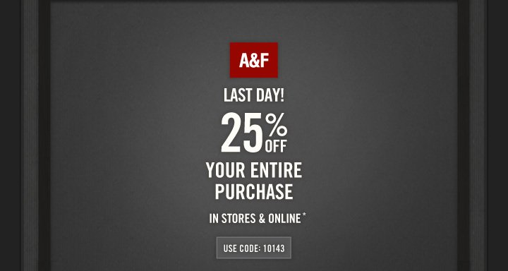 A&F          LAST DAY!          25% OFF YOUR ENTIRE PURCHASE IN STORES & ONLINE*          USE CODE: 10143