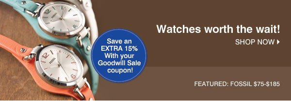 Watches worth the wait! Shop now. Featured: Fossil $75-$185 - Save an EXTRA 15% With your Goodwill Sale coupon!
