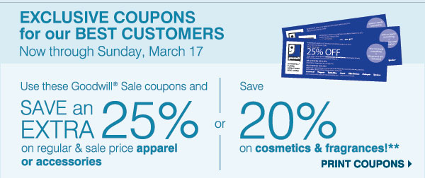 EXCLUSIVE COUPONS for our BEST CUSTOMERS Now through Sunday, March 17. Use this Goodwill(R) Sale coupon and SAVE an EXTRA 25% on your regular & sale price apparel or accessories or save 20% on cosmetics & fragrances!** Print coupon.