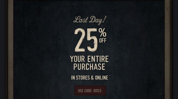 LAST DAY! 25% OFF YOUR ENTIRE PURCHASE IN STORES & ONLINE*