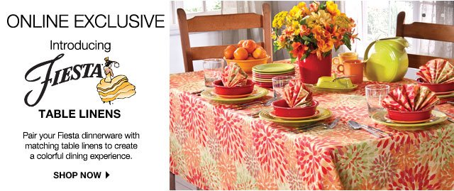 ONLINE EXCLUSIVE: Introducing Fiesta Table Linens. Pair your Fiesta dinnerware with matching table linens to create a colorful dining experience. SHOP NOW.