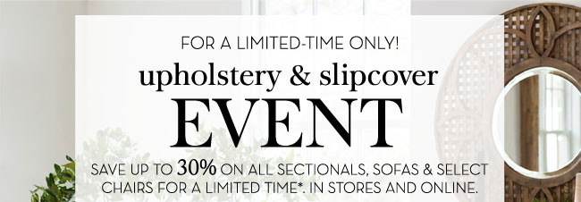 FOR A LIMITED-TIME ONLY! UPHOLSTERY & SLIPCOVER EVENT - SAVE UP TO 30% ON ALL SECTIONALS, SOFAS & SELECT CHAIRS FOR A LIMITED TIME*. IN STORES AND ONLINE.