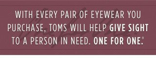 With every pair of eyewear you purchase, TOMS will help give sight to a person in need. One for One.(TM)