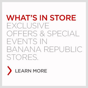 WHAT'S IN STORE | EXCLUSIVE OFFERS & SPECIAL EVENTS IN BANANA REPUBLIC STORES. LEARN MORE