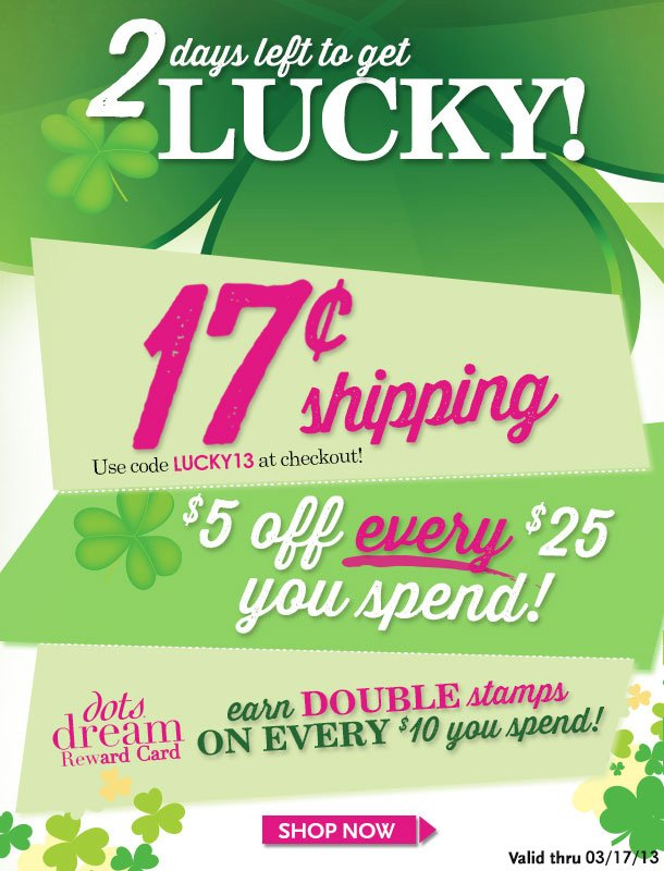 2 DAYS LEFT TO GET LUCKY! 17Cent Ground Shipping + $5 OFF EVERY $25 You Spend! And Still more! dots dream Reward Card! Earn DOUBLE Stamps on every $10 you spend! SHOP NOW!