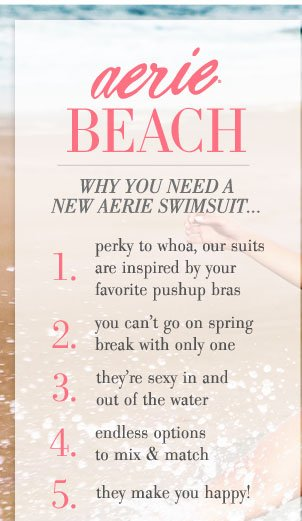 Aerie® Beach | Why You Need A New Aerie Swimsuit | 1. Perky to whoa, our suits are inspired by your favorite pushup bras | 2. You can't go on spring break with only one | 3. They're sexy in and out of the water | 4. Endless options to mix & match | 5. They make you happy!