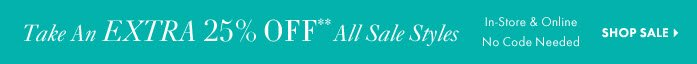 Take An EXTRA 25% Off**  All Sale Styles In–Store & Online  No Code Needed  SHOP SALE