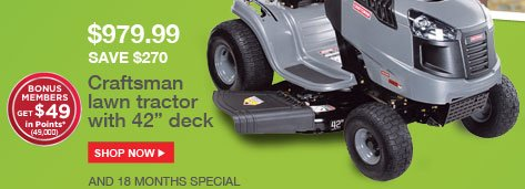 $979.99 | SAVE $270 | Craftsman lawn tractor with 42 in deck | SHOP NOW | AND 18 MONTHS SPECIAL FINANCING AVAILABLE | BONUS MEMBERS GET $49 in Points* (49,000)