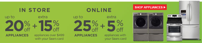 IN STORE | up to 20% off APPLIANCES + extra 15% off appliances over $499 with your Sears card | ONLINE | up to 25% off APPLIANCES + extra 5% off appliances with your Sears card | SHOP APPLIANCES