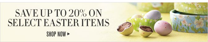 SAVE UP TO 20% ON SELECT EASTER ITEMS - SHOP NOW