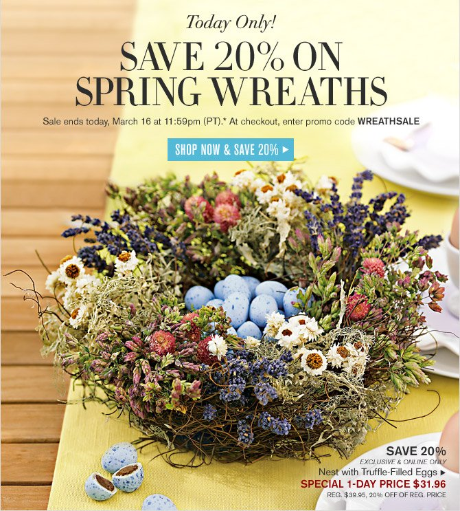 TODAY ONLY! SAVE 20% ON SPRING WREATHS - Sale ends today, March 16 at 11:59pm (PT).* At checkout, enter promo code WREATHSALE - SHOP NOW & SAVE 20%