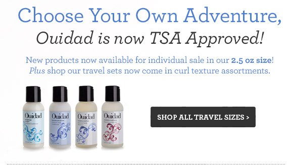Choose Your Own Adventure, Ouidad is now TSA Approved! New products now available for individual sale in our 2.5 oz size! Plus shop our travel sets now come in curl texture assortments. SHOP ALL TRAVEL SIZES