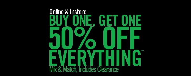 ONLINE & INSTORE - BUY ONE, GET ONE 50% OFF EVERYTHING*** MIX & MATCH, INCLUDES CLEARANCE
