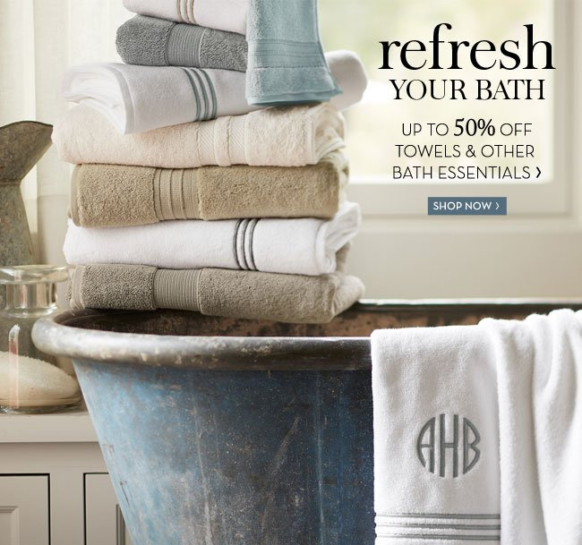 REFRESH YOUR BATH - UP TO 50% OFF TOWELS & OTHER BATH ESSENTIALS - SHOP NOW