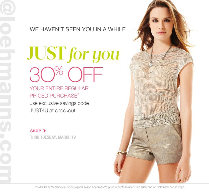 @loehmanns.com  we haven't seen you in a while… JUST FOR YOU 30% OFF your entire regular priced purchase* use exclusive savings code  JUST4U at checkout  SHOP thru TUESday, march 19  Insider Club Members must be signed in and Loehmann's price reflects Insider Club Diamond or Gold Member savings.  *30% Off your regular priced purchase PROMOTIONAL OFFER IS VALID online only now THRU 03/20/13 UNTIL 2:59AM EST. Free shipping offer applies on orders of $100 or more, prior to sales tax and after any applicable discounts, only for standard shipping to one single address in the Continental US per order. Enter promo code JUST4U at checkout to receive 30% off your entire regular priced purchase. Offer not valid in stores, on clearance or on previous purchases and excludes fragrances,  hair care  products, the purchase of gift cards and Insider Club Membership fee. Cannot be used in conjunction with employee discount, any other coupon or promotion.  No discount will be taken on Chanel, Hermes, Prada, Valentino, Carlos Falchi, Versace, D&G, Lanvin, Dolce & Gabbana, Judith Leiber, Casadei, Chloe, Yves Saint Laurent, Bottega Veneta, Sergio Rossi, & Jimmy Choo handbags; Chanel, Gucci, Hermes, D&G, Valentino, & Ferragamo watches; and all designer jewelry in department 28. Discount may not be  applied towards taxes, shipping & handling.  Quantities are limited and exclusions may apply. Please see loehmanns.com for details. Featured items subject to availability. Void in states where prohibited by law, no cash value except where prohibited, then the cash value is 1/100. Returns and exchanges are subject to Returns/Exchange Policy Guidelines. 2013  †Standard text message & data charges apply. Text STOP to opt out or HELP for help. For the terms and conditions of the Loehmann's text message program, please visit http://pgminf.com/loehmanns.html or call 1-877-471-4885 for more information.