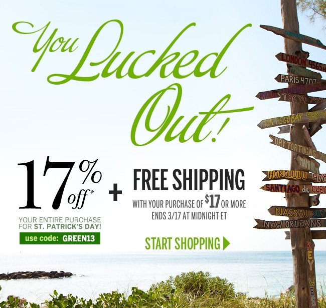 You Lucked Out! 17% off your entire purchase for St. Patrick's Day! Use code: GREEN13. Plus free shipping with your purchase of $17 or more. Ends 3/17 at midnight ET. START SHOPPING!