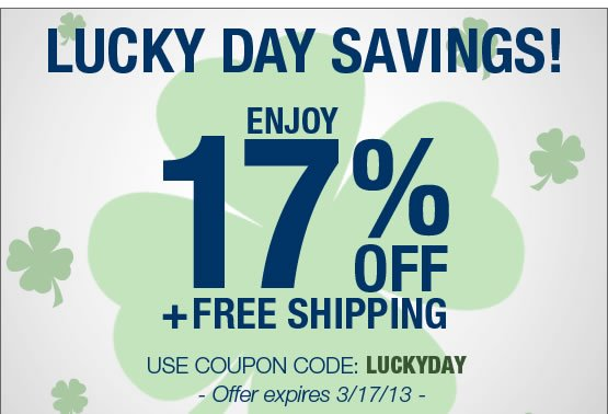 LUCKY DAY SAVINGS! Enjoy 17% OFF plus FREE SHIPPING. Use coupon code: LUCKYDAY. Offer expires 3/17/13