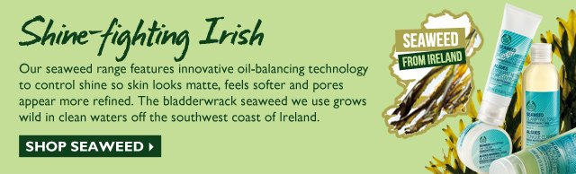 SHINE-FIGHTING IRISH -- Our seaweed range features innovative oil-balancing technology to control shine so skin looks matte, feels softer and pores appear more refined. The bladderwrack seaweed we use grows wild in clean waters off the southwest coast of Ireland. -- SEAWEED FROM IRELAND -- SHOP SEAWEED