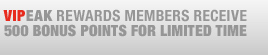 VIPEAK REWARDS MEMBERS RECEIVE 500 BONUS POINTS FOR LIMITED TIME
