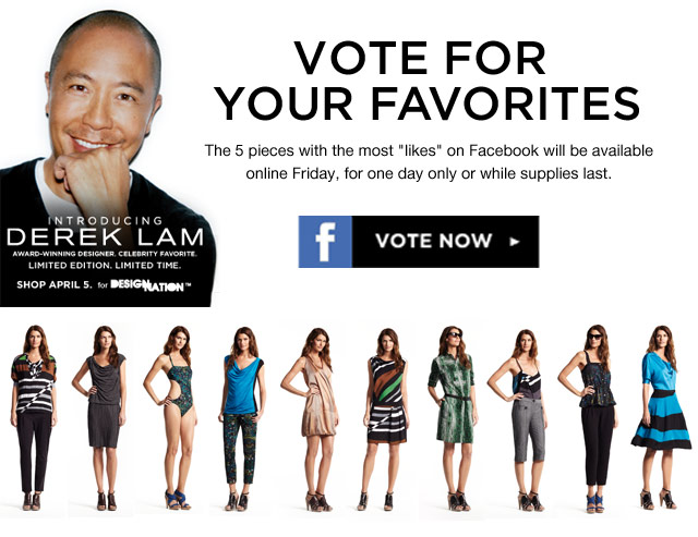 Vote for your favorites. The 5 pieces with the most likes on Facebook will be available online Friday, for one day or only while supplies last. Introducing Derek Lam. Award-winning designer. Celebrity Favorite. Limited Edition. Limited Time. SHOP APRIL 5 for Design Nation. Vote Now!