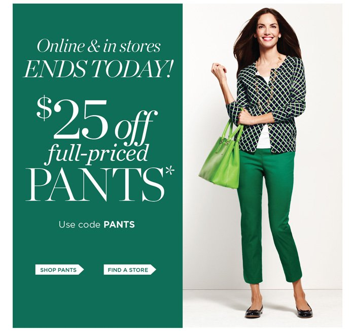 Online and in stores. Ends today! $25 off full-priced pants. Use code PANTS.