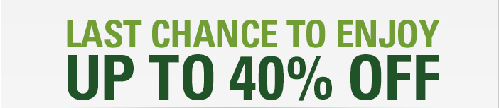 LAST CHANCE TO ENJOY UP TO 40% OFF