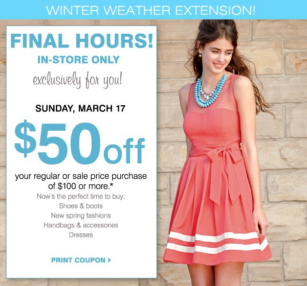 Final hours! In-store only exclusively for you! Sunday, March 17. $50 off your regular or sale price purchase of $100 or more.* Now's the perfect time to buy: Shoes & boots. New spring fashions. Handbags & accessories. Dresses. Print coupon.
