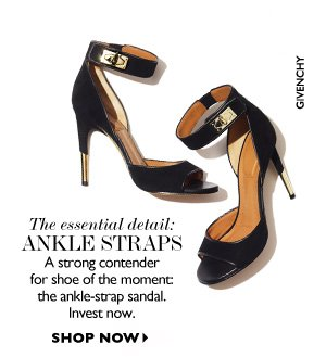 THE ESSENTIAL DETAIL: ANKLE STRAPS A strong contender for shoe of the moment: the ankle-strap sandal. Invest now.