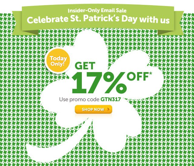 Insider-Only Email Sale- Celebrate St. Patrick's Day with us - Today Only! Get 17% OFF* - Use promo code GTN317 - Shop Now