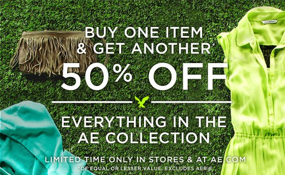 Buy One Item & Get Another 50% Off | Everything In the AE Collection | Limited Time Only In Stores & At AE.com | *Of Equal Or Lesser Value, Excludes Aerie