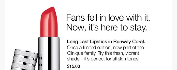Fans fell in love with it. Now, it's here to stay. Long Last  Lipstick in Runway Coral. Once a limited edition, now part of the  Clinique family. Try this fresh, vibrant shade—it's perfect  for all skin tones. $15.00