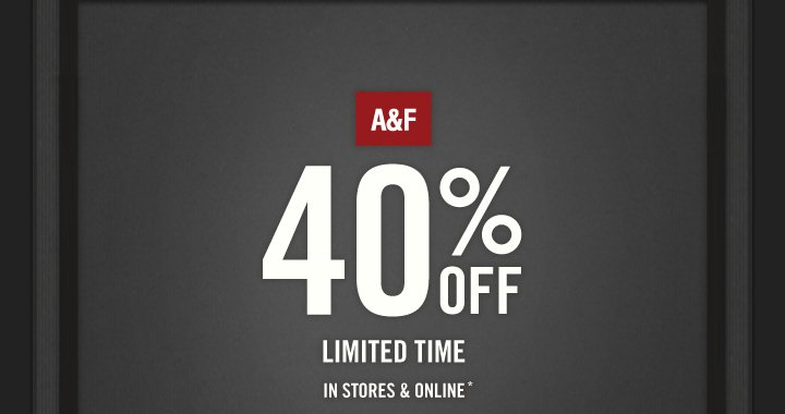 A&F          40% OFF LIMITED TIME IN STORES & ONLINE*