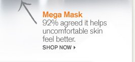 Mega Mask 92 percent agreed it helps unconfortable skin feel better SHOP NOW
