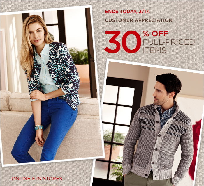 ENDS TODAY, 3/17. CUSTOMER APPRECIATION | 30% OFF FULL-PRICED ITEMS | ONLINE & IN STORES.