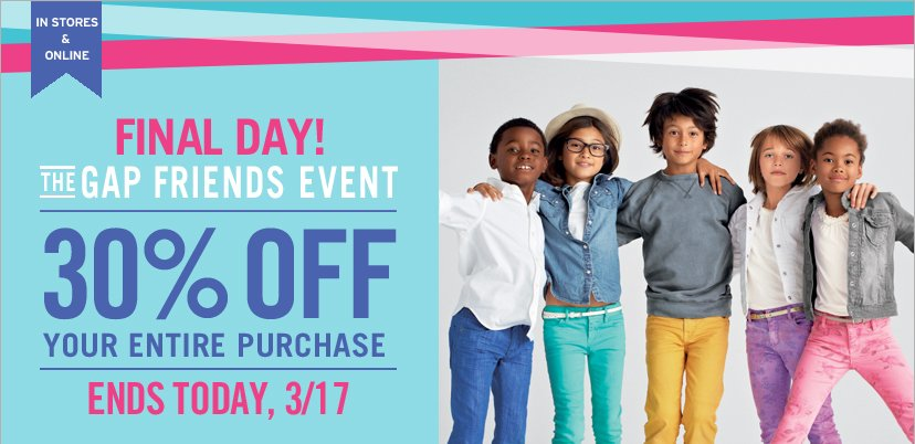 IN STORES & ONLINE | FINAL DAY! THE GAP FRIENDS EVENT | 30% OFF YOUR ENTIRE PURCHASE | ENDS TODAY, 3/17.