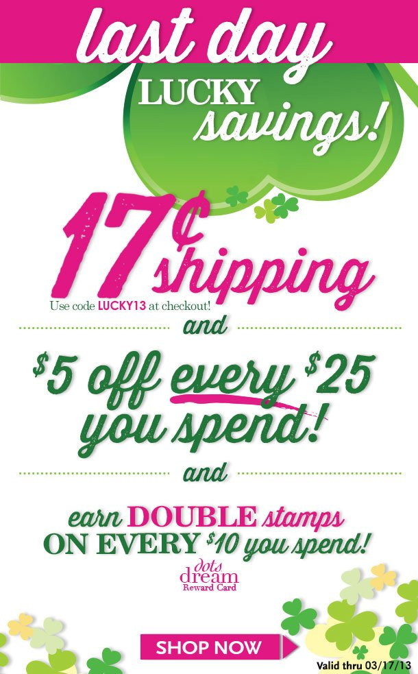 LAST DAY!!! LUCKY DAY SAVINGS! 17Cent Ground Shipping + $5 OFF EVERY $25 You Spend! And Still more! dots dream Reward Card! Earn DOUBLE Stamps on every $10 you spend! SHOP NOW!