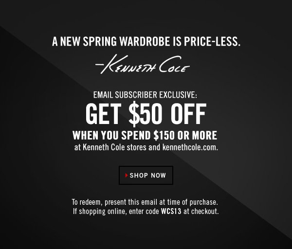 SHOP NOW // A NEW SPRING WARDROBE IS PRICE-LESS. KENNETH COLE // EMAIL SUBSCRIBER EXCLUSIVE: GET $50 OFF WHEN YOU SPEND $150 OR MORE AT KENNETH COLE STORES AND KENNETHCOLE.COM.  To redeem, present this email at time of purchase.  If shopping online, enter code WCS13 at checkout.