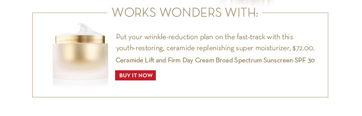 WORKS WONDERS WITH: Put your wrinkle-reduction plan on the fast-track with this youth-restoring, ceramide replenishing super moisturizer, $72.00 Ceramide Lift and Firm Day Cream Broad Spectrum Sunscreen SPF 30. BUY IT NOW.