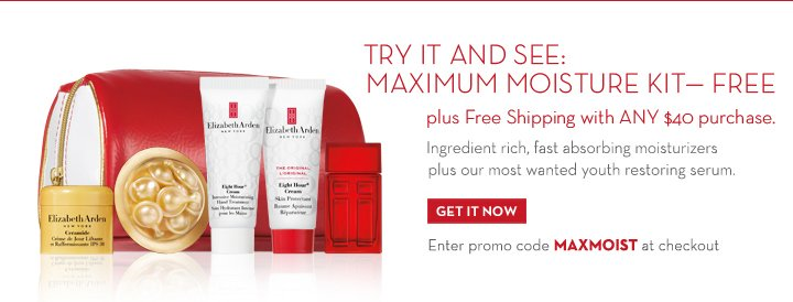 TRY IT AND SEE: MAXIMUM MOISTURE KIT - FREE plus Free Shipping with ANY $40 purchase. Ingredient rich, fast absorbing moisturizers plus our most wanted youth restoring serum. GET IT NOW. Enter promo code MAXMOIST at checkout.