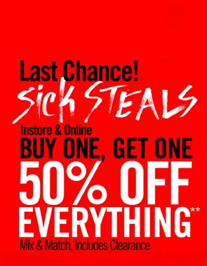 LAST CHANCE! SICK STEALS - INSTORE & ONLINE BUY ONE, GET ONE 50% OFF EVERYTHING** MIX & MATCH, INCLUDES CLEARANCE