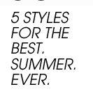 5 STYLES FOR THE BEST. SUMMER. EVER.