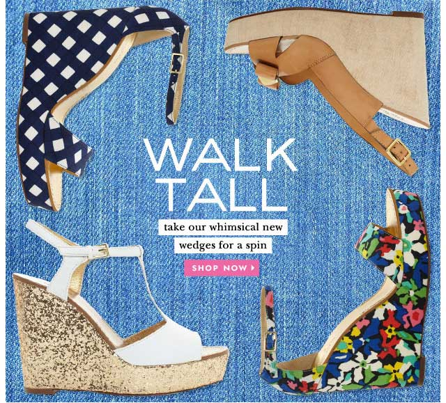 walk tall.take our whimsical new wedges for a spin. shop now.