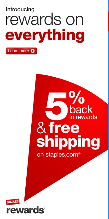 Introducing rewards on everything. 5% back in rewards and free  shipping on staples.com. Learn more.