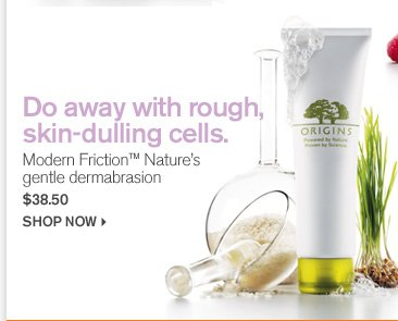 Do away with rough skin dulling cells Modern Friction Natures gentle dermabrasion 38 dollars and 50 cents shop now