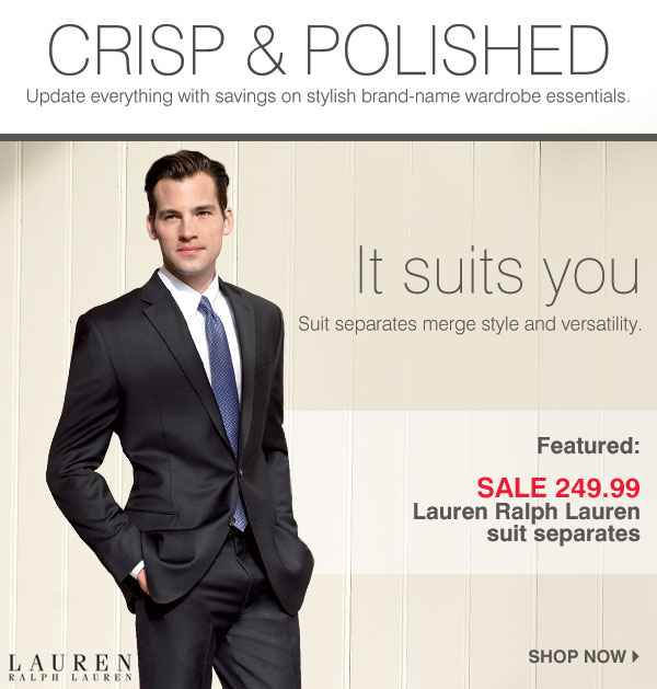 CRISP &  POLISHED Update everything with savings on stylish brand-name wardrobe essentials. IT SUITS YOU - Suit separates merge style and versatility. Featured: SALE 249.99 Lauren Ralph Lauren suit separates. Shop now.