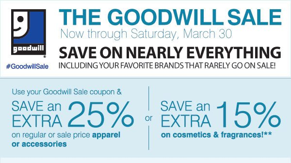THE GOODWILL SALE Now through Saturday, March 30. SAVE ON  NEARLY EVERYTHING Including your favorite brands that rarely go on sale! #GoodwillSale. Use your Goodwill Sale coupon and Save an extra 25% on regular or sale price apparel & accessory purchase  or Save an extra 15% on cosmetics & fragrances!*