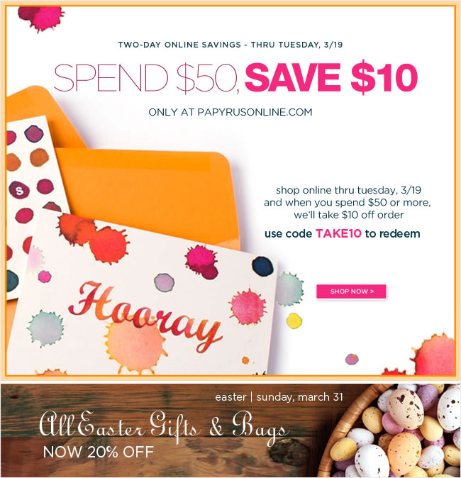Two Days Only  Spend $50, save $10 off your online order  Thru Tuesday, March 19  No exclusions - online only   Use code TAKE10 to redeem   #######  All Easter Gifts, Wrap & Bags Now 20% Off   shop online at www.papyrusonline.com