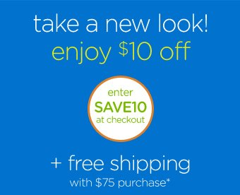 take a new look! enjoy $10 off