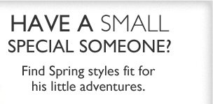 Have a small special someone? Find spring styles fit for his little adventures.