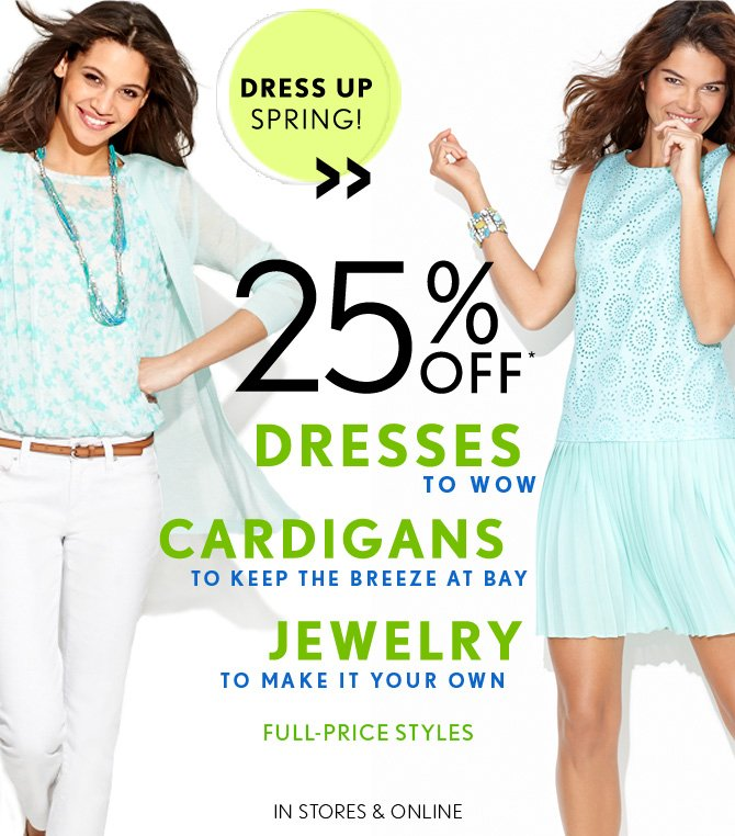 DRESS UP SPRING!  25% OFF*  DRESSES  TO WOW  CARDIGANS  TO KEEP THE BREEZE AT BAY  JEWELRY TO MAKE IT YOUR OWN  FULL–PRICE STYLES  IN STORES & ONLINE